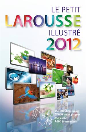 Le petit Larousse illustré 2012 : en couleurs : 90.000 articles, 5.000 illustrations, 354 cartes, chronologie universelle