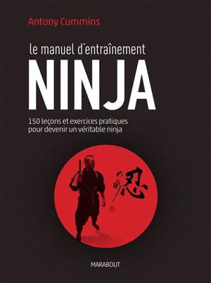 Le manuel d'entraînement ninja : 150 leçons pour découvrir le véritable ninja