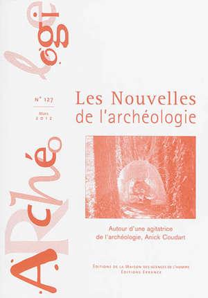Les nouvelles de l'archéologie. n° 127, Autour d'une agitatrice de l'archéologie, Anick Coudart