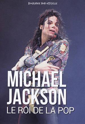 Michael Jackson : le roi de la pop : biographie non officielle