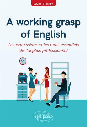 A working grasp of English : les expressions et les mots essentiels de l'anglais professionnel