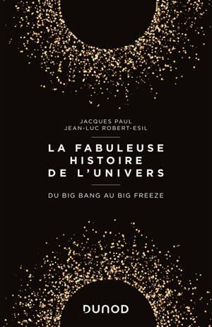 La fabuleuse histoire de l'Univers : du big bang au big freeze