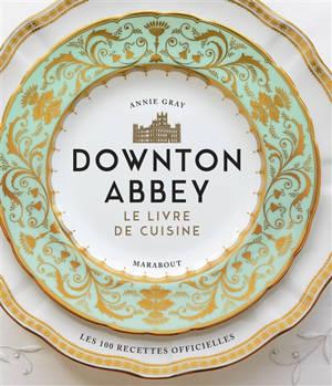 Downton Abbey, le livre de cuisine : les 100 recettes officielles
