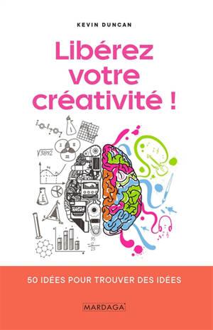 Libérez votre créativité ! : 50 idées pour trouver des idées