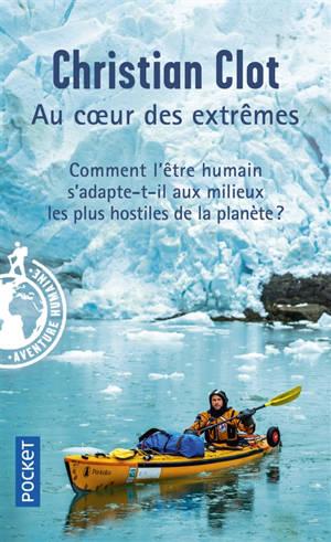 Au coeur des extrêmes : braver les quatre milieux les plus hostiles de la planète pour éprouver les capacités humaines d'adaptation