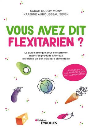 Vous avez dit flexitarien ? : le guide pratique pour consommer moins de produits animaux et rétablir un bon équilibre alimentaire
