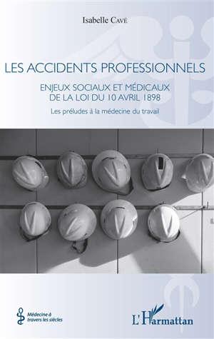 Les accidents professionnels : enjeux sociaux et médicaux de la loi du 10 avril 1898 : les préludes à la médecine du travail