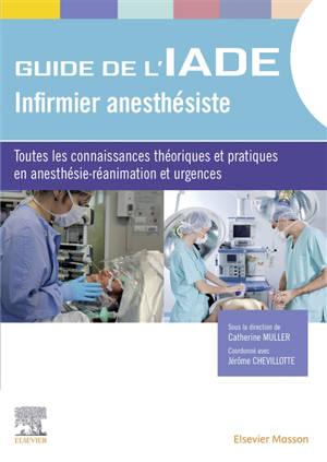 Guide de l'IADE, infirmier anesthésiste : toutes les connaissances théoriques et pratiques en anesthésie-réanimation et urgences