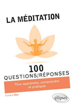 La méditation : 100 questions-réponses : pour apprendre, comprendre et pratiquer
