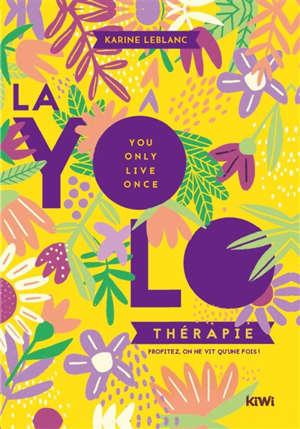 La yolothérapie : you only live once : profitez, on ne vit qu'une fois !