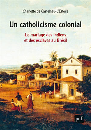 Un catholicisme colonial : le mariage des Indiens et des esclaves au Brésil, XVIe-XVIIIe siècle