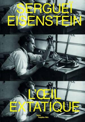 Sergueï Eisenstein : l'oeil extatique : exposition, Metz, Centre Pompidou-Metz, du 28 septembre 2019 au 24 février 2020