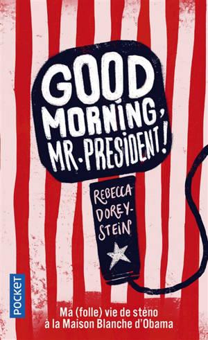 Good morning, Mr. President ! : ma (folle) vie de sténo à la Maison-Blanche d'Obama