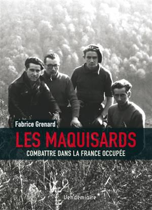 Les maquisards : combattre dans la France occupée