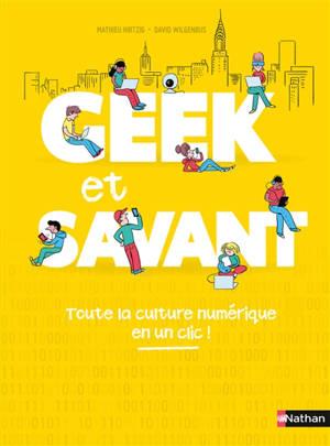 Geek et savant. Volume 1, La culture numérique en 100 infos top !