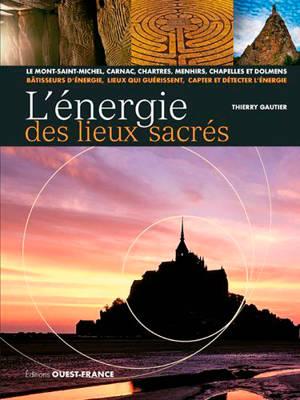 L'énergie des lieux sacrés : le Mont-Saint-Michel, Carnac, Chartres, menhirs, chapelles et dolmens : bâtisseurs d'énergie, lieux qui guérissent, capter et détecter l'énergie