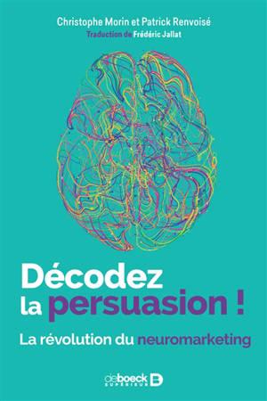 Décodez la persuasion ! : la révolution du neuromarketing