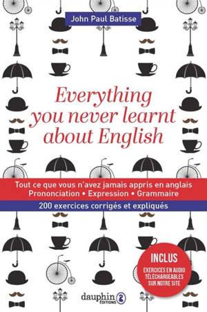 Everything you never learnt about English = Tout ce que vous n'avez jamais appris en anglais : prononciation, expression, grammaire : 200 exercices corrigés et expliqués