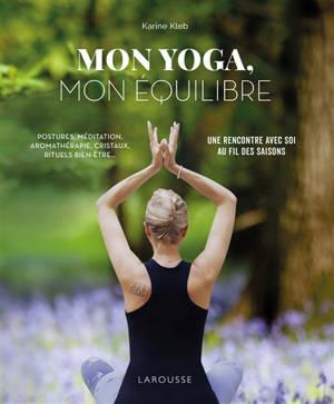 Mon yoga, mon équilibre : postures, méditation, aromathérapie, cristaux, rituels bien-être... : une rencontre avec soi, au fil des saisons