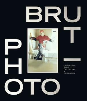 Photo-brut : collection Bruno Decharme & compagnie