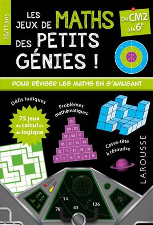 Les jeux de maths des petits génies ! : du CM2 à la 6e, 10-11 ans