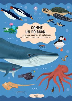 Comme un poisson... : animaux, plantes et créatures aquatiques, avec ou sans nageoires