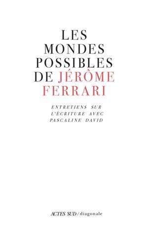 Les mondes possibles de Jérôme Ferrari : entretiens sur l'écriture avec Pascaline David