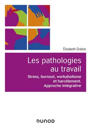 Les pathologies au travail : stress, burnout, workaholisme et harcèlement : approche intégrative