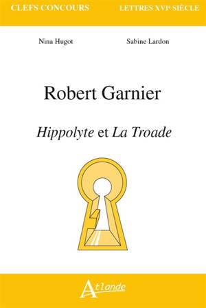 Robert Garnier, Hippolyte et La Troade