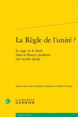 La règle de l'unité ? : le juge et le droit dans la France moderne (XVe-XVIIIe siècle)