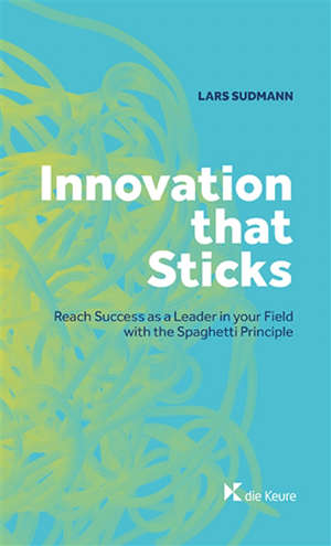 Innovation that sticks : reach success as a leader in your field with the spaghetti principle