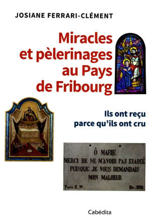 Miracles et pèlerinages au pays de Fribourg : ils ont reçu parce qu'ils ont cru