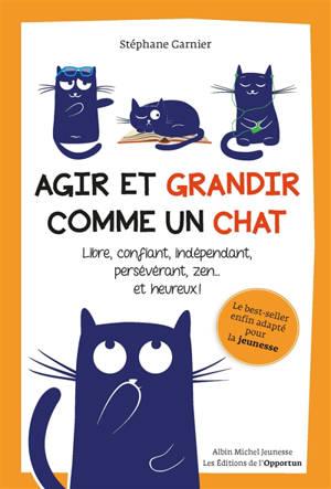 Agir et grandir comme un chat : libre, confiant, indépendant, persévérant, zen... et heureux !