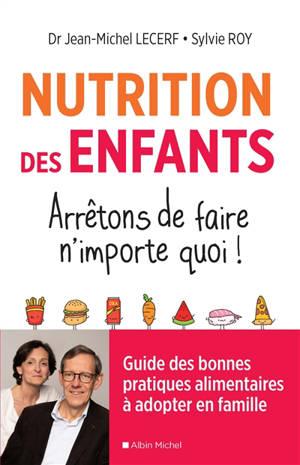 Nutrition des enfants : arrêtons de faire n'importe quoi ! : guide des bonnes pratiques alimentaires à adopter en famille