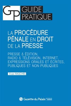 La procédure pénale en droit de la presse : presse & édition, radio & télévision, Internet, expressions orales et écrites, publiques et non publiques