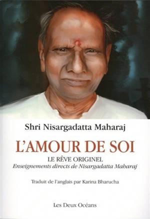L'amour de soi : le rêve originel : enseignements directs de Nisargadatta Maharaj