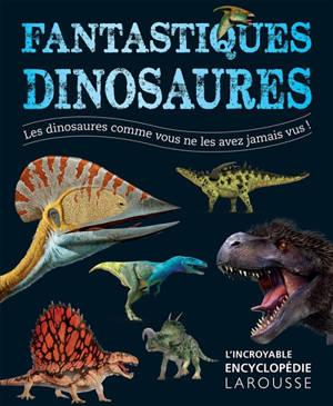 Fantastiques dinosaures : les dinosaures comme vous ne les avez jamais vus !