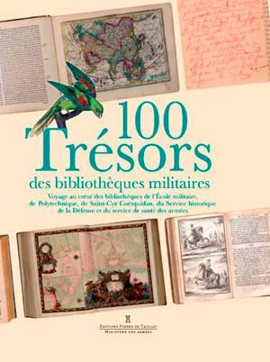 100 trésors des bibliothèques militaires : voyage au coeur des bibliothèques de l'Ecole militaire, de Polytechnique, de Saint-Cyr Coëtquidan, du Service historique de la Défense et du service de santé des armées