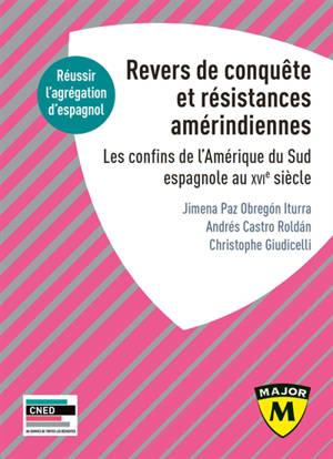 Revers de conquête et résistances amérindiennes : les confins de l'Amérique du Sud espagnole au XVIe siècle : réussir l'agrégation d'espagnol