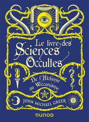 Le livre des sciences occultes : de l'alchimie au wiccanisme