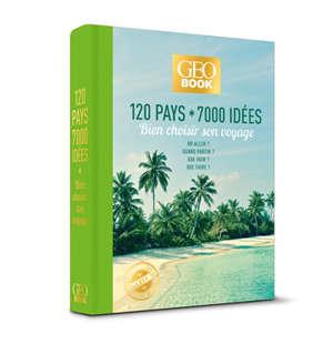Geobook : 120 pays, 7.000 idées : bien choisir son voyage, où aller ? Quand partir ? Que voir ? Que faire ?