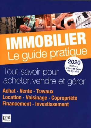 Immobilier, le guide pratique 2020 : tout savoir pour acheter, vendre et gérer : achat, vente, travaux, location, voisinage, copropriété, financement, investissement