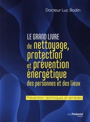 Le grand livre de nettoyage, protection et prévention énergétique des personnes et des lieux : prévention, techniques et remèdes
