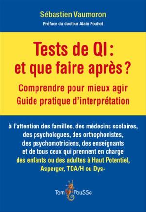 Tests de QI, et que faire après ? : comprendre pour mieux agir, guide pratique d'interprétation