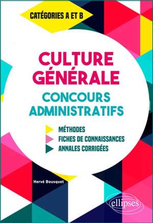 Culture générale, concours administratifs : méthodes, fiches de connaissances, annales corrigées : catégories A et B