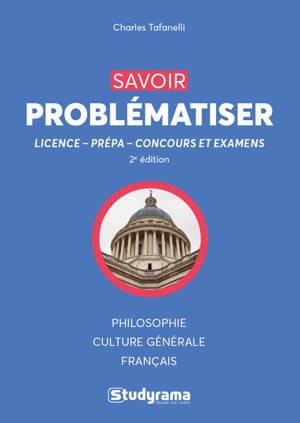 Savoir problématiser : licence, prépa, concours et examens : philosophie, culture générale, français