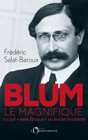 Blum le magnifique : du Juif Belle époque au leader socialiste : 1872-1919