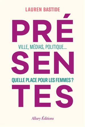 Présentes : villes, médias, politique... : quelle place pour les femmes ?