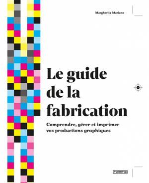 Le guide de la fabrication : comprendre, gérer et imprimer vos productions graphiques