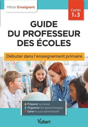 Guide du professeur des écoles : débuter dans l'enseignement primaire : cycles 1 à 3